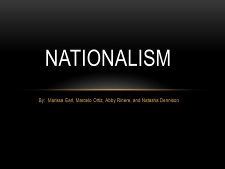 By: Marissa Earl, Marcelo Ortiz, Abby Rinere, and Natasha Dennison NATIONALISM.