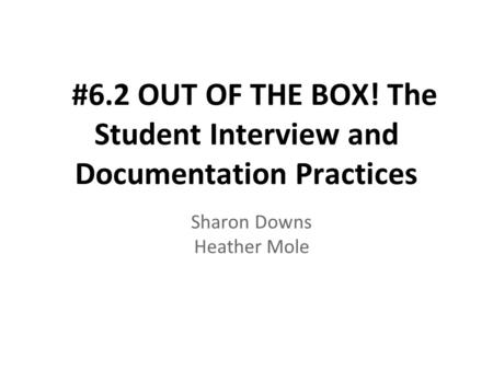 #6.2 OUT OF THE BOX! The Student Interview and Documentation Practices Sharon Downs Heather Mole.