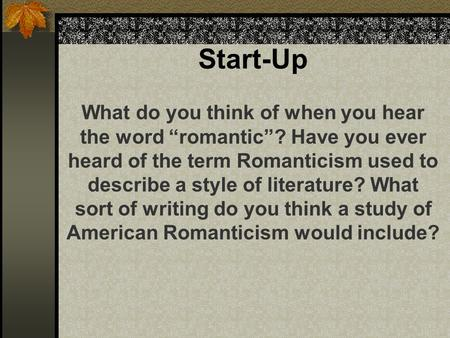 "Start-Up What do you think of when you hear the word ""romantic""? Have you ever heard of the term Romanticism used to describe a style of literature? What."
