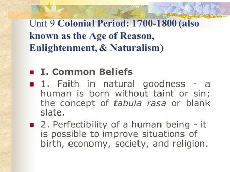 Unit 9 Colonial Period: 1700-1800 (also known as the Age of Reason, Enlightenment, & Naturalism) I. Common Beliefs 1. Faith in natural goodness - a human.