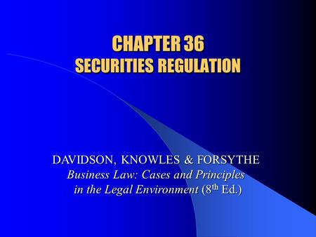 CHAPTER 36 SECURITIES REGULATION DAVIDSON, KNOWLES & FORSYTHE Business Law: Cases and Principles in the Legal Environment (8 th Ed.)