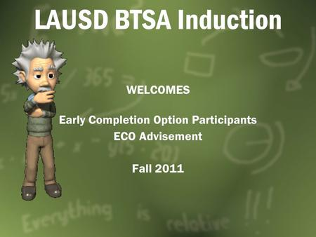 LAUSD BTSA Induction WELCOMES Early Completion Option Participants ECO Advisement Fall 2011.