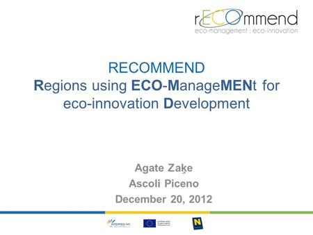 RECOMMEND Regions using ECO-ManageMENt for eco-innovation Development Agate Zaķe Ascoli Piceno December 20, 2012.