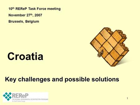 1 Key challenges and possible solutions Croatia 10 th REReP Task Force meeting November 27 th, 2007 Brussels, Belgium.