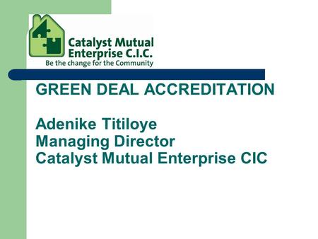 GREEN DEAL ACCREDITATION Adenike Titiloye Managing Director Catalyst Mutual Enterprise CIC.