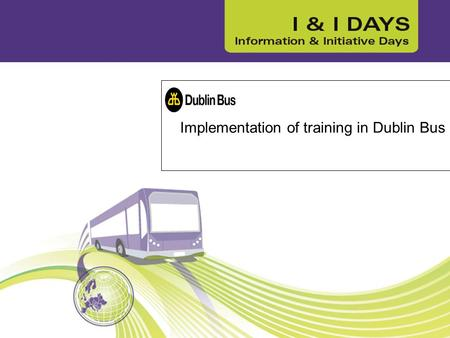 Implementation of training in Dublin Bus. Dublin Bus – public transport City of Dublin 2,732 bus drivers Road Safety Authority (RSA) regulator for Dir2003/59.