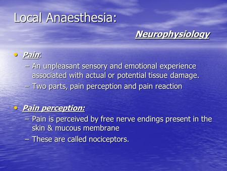 Local Anaesthesia: Neurophysiology Pain : Pain : –An unpleasant sensory and emotional experience associated with actual or potential tissue damage. –Two.
