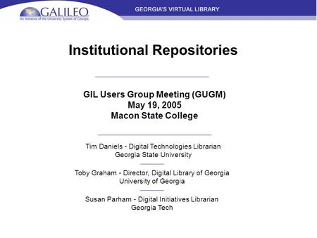 Institutional Repositories GIL Users Group Meeting (GUGM) May 19, 2005 Macon State College Tim Daniels - Digital Technologies Librarian Georgia State University.