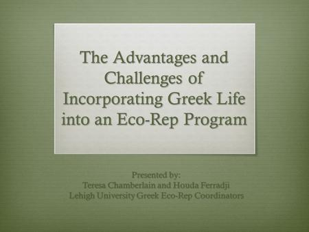 The Advantages and Challenges of Incorporating Greek Life into an Eco-Rep Program Presented by: Teresa Chamberlain and Houda Ferradji Lehigh University.