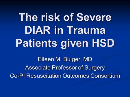 The risk of Severe DIAR in Trauma Patients given HSD Eileen M. Bulger, MD Associate Professor of Surgery Co-PI Resuscitation Outcomes Consortium.
