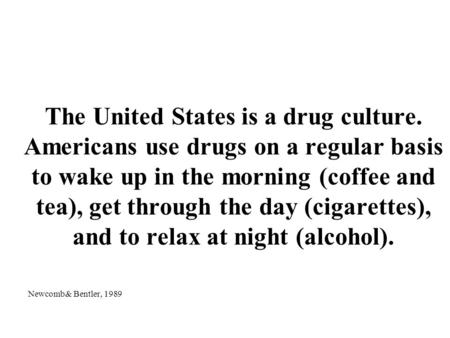 The United States is a drug culture. Americans use drugs on a regular basis to wake up in the morning (coffee and tea), get through the day (cigarettes),