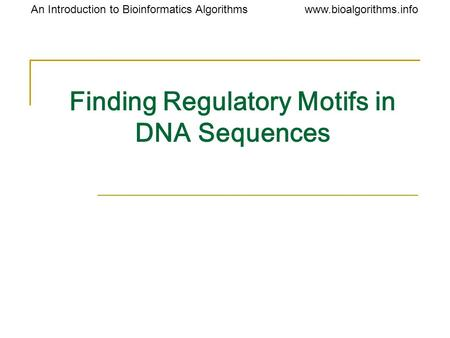 Www.bioalgorithms.infoAn Introduction to Bioinformatics Algorithms Finding Regulatory Motifs in DNA Sequences.