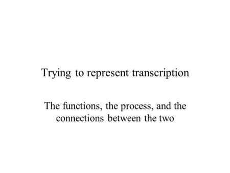Trying to represent transcription The functions, the process, and the connections between the two.