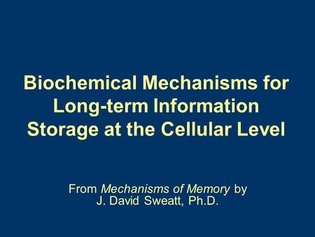 Biochemical Mechanisms for Long-term Information Storage at the Cellular Level From Mechanisms of Memory by J. David Sweatt, Ph.D.