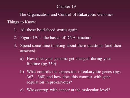 Chapter 19 The Organization and Control of Eukaryotic Genomes Things to Know: 1.All those bold-faced words again 2.Figure 19.1: the basics of DNA structure.