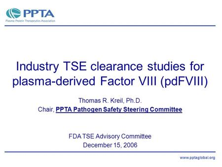 Www.pptaglobal.org Industry TSE clearance studies for plasma-derived Factor VIII (pdFVIII) Thomas R. Kreil, Ph.D. Chair, PPTA Pathogen Safety Steering.