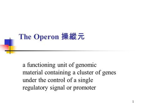 The Operon 操縱元 a functioning unit of genomic material containing a cluster of genes under the control of a single regulatory signal or promoter.