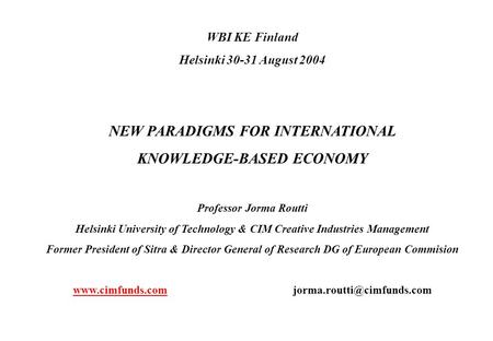 WBI KE Finland Helsinki 30-31 August 2004 NEW PARADIGMS FOR INTERNATIONAL KNOWLEDGE-BASED ECONOMY Professor Jorma Routti Helsinki University of Technology.