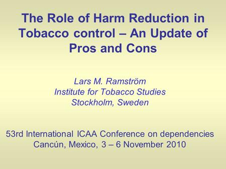 The Role of Harm Reduction in Tobacco control – An Update of Pros and Cons Lars M. Ramström Institute for Tobacco Studies Stockholm, Sweden 53rd International.