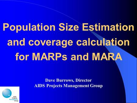 Population Size Estimation and coverage calculation for MARPs and MARA Dave Burrows, Director AIDS Projects Management Group.