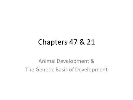 Chapters 47 & 21 Animal Development & The Genetic Basis of Development.