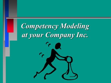 Competency Modeling at your Company Inc.. Proposed Competency Management Vision Enable company's leaders/employees to create an environment where customers.