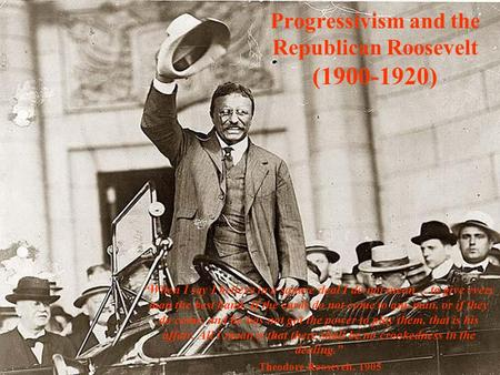 "Progressivism and the Republican Roosevelt (1900-1920) ""When I say I believe in a square deal I do not mean… to give every man the best hand. If the cards."