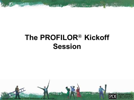 Copyright 2001, Personnel Decisions International. All rights reserved. The PROFILOR ® Kickoff Session.