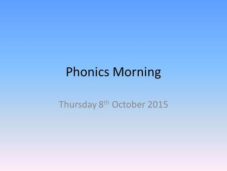 Phonics Morning Thursday 8 th October 2015. Teaching Sequence Phase 2 phonics – Set 1: s, a, t, p – Set 2: i, n, m, d – Set 3: g, o, c, k – Set 4: ck,