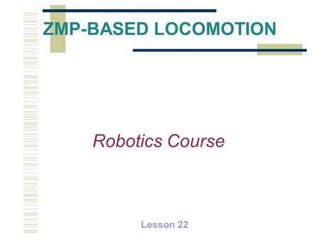 ZMP-BASED LOCOMOTION Robotics Course Lesson 22.