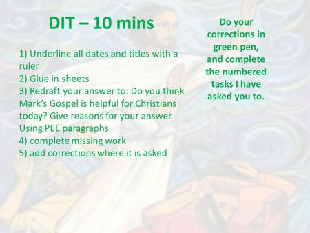 DIT – 10 mins Do your corrections in green pen, and complete the numbered tasks I have asked you to. 1) Underline all dates and titles with a ruler 2)