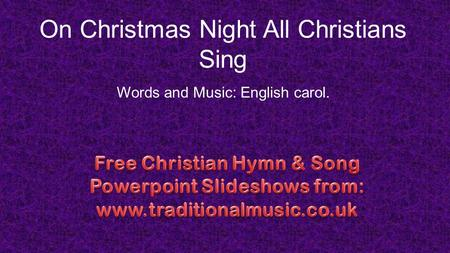 On Christmas Night All Christians Sing Words and Music: English carol.