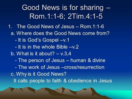 Good News is for sharing – Rom.1:1-6; 2Tim.4:1-5 1.The Good News of Jesus – Rom.1:1-6 a. Where does the Good News come from? - It is God's Gospel –v.1.
