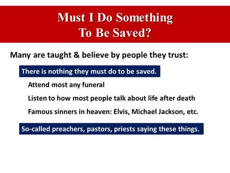 Must I Do Something To Be Saved? Many are taught & believe by people they trust: There is nothing they must do to be saved. Attend most any funeral Listen.