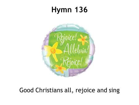 Good Christians all, rejoice and sing Hymn 136. 1 Good Christian men, rejoice and sing! Now is the triumph of our King; to all the world glad news we.