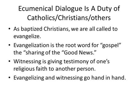 Ecumenical Dialogue Is A Duty of Catholics/Christians/others As baptized Christians, we are all called to evangelize. Evangelization is the root word for.
