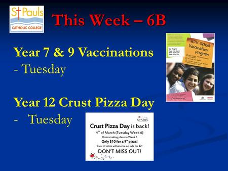 This Week – 6B This Week – 6B Year 7 & 9 Vaccinations - Tuesday Year 12 Crust Pizza Day -Tuesday.