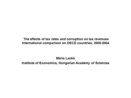 The effects of tax rates and corruption on tax revenues International comparison on OECD countries, 2000-2004 Mária Lackó Institute of Economics, Hungarian.