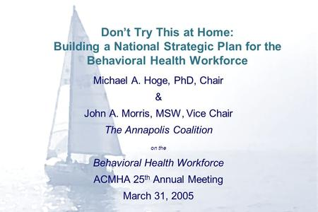 Don't Try This at Home: Building a National Strategic Plan for the Behavioral Health Workforce Michael A. Hoge, PhD, Chair & John A. Morris, MSW, Vice.