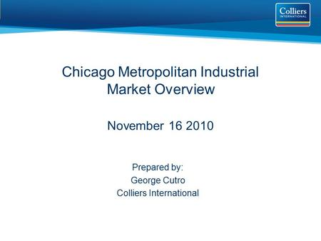 Chicago Metropolitan Industrial Market Overview November 16 2010 Prepared by: George Cutro Colliers International.