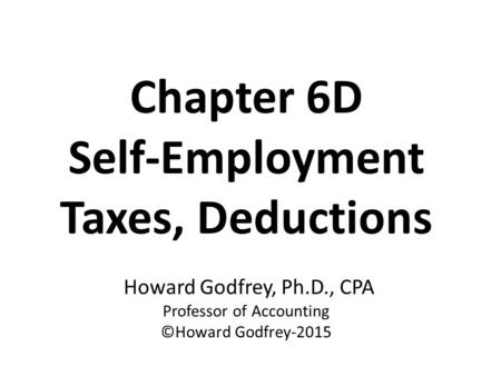 Chapter 6D Self-Employment Taxes, Deductions Howard Godfrey, Ph.D., CPA Professor of Accounting ©Howard Godfrey-2015.