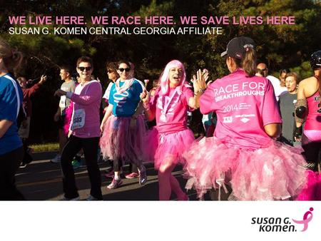SUSAN G. KOMEN CENTRAL GEORGIA AFFILIATE WE LIVE HERE. WE RACE HERE. WE SAVE LIVES HERE.