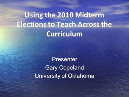 Using the 2010 Midterm Elections to Teach Across the Curriculum Presenter Gary Copeland University of Oklahoma Presenter Gary Copeland University of Oklahoma.
