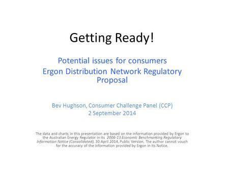 Getting Ready! Potential issues for consumers Ergon Distribution Network Regulatory Proposal Bev Hughson, Consumer Challenge Panel (CCP) 2 September 2014.