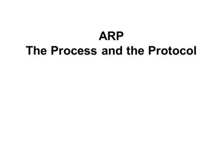 ARP The Process and the Protocol. Note to reader The information explained in this section is a simplification and extrapolation of the actual ARP determination.