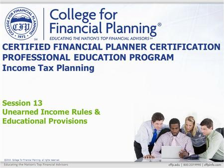 ©2015, College for Financial Planning, all rights reserved. Session 13 Unearned Income Rules & Educational Provisions CERTIFIED FINANCIAL PLANNER CERTIFICATION.