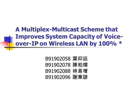 A Multiplex-Multicast Scheme that Improves System Capacity of Voice- over-IP on Wireless LAN by 100% * B91902058 葉仰廷 B91902078 陳柏煒 B91902088 林易增 B91902096.