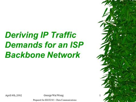 April 4th, 2002George Wai Wong1 Deriving IP Traffic Demands for an ISP Backbone Network Prepared for EECE565 – Data Communications.