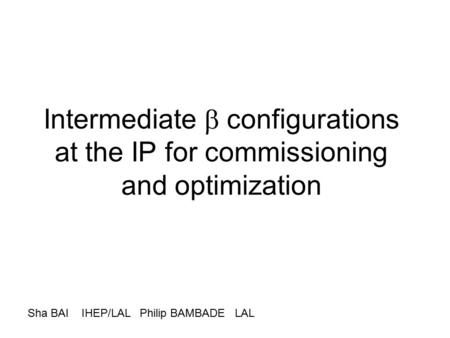 Intermediate  configurations at the IP for commissioning and optimization Sha BAI IHEP/LAL Philip BAMBADE LAL.