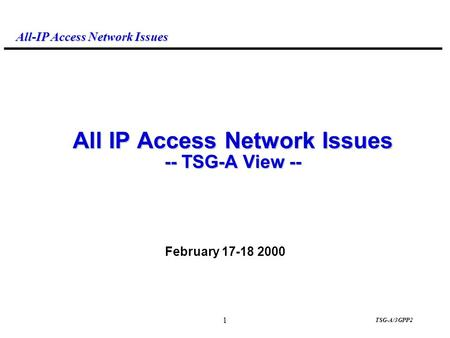 All-IP Access Network Issues 1 TSG-A/3GPP2 All IP Access Network Issues -- TSG-A View -- February 17-18 2000.